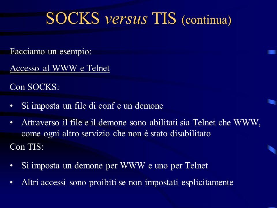 SOCKS versus TIS (continua) Facciamo un esempio: Accesso al WWW e Telnet Con SOCKS: Si imposta un file di conf e un demone Attraverso il file e il dem