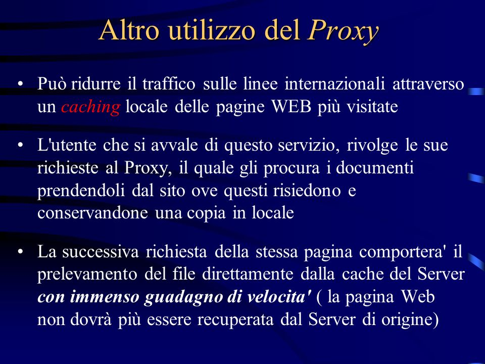 Altro utilizzo del Proxy Può ridurre il traffico sulle linee internazionali attraverso un caching locale delle pagine WEB più visitate L'utente che si