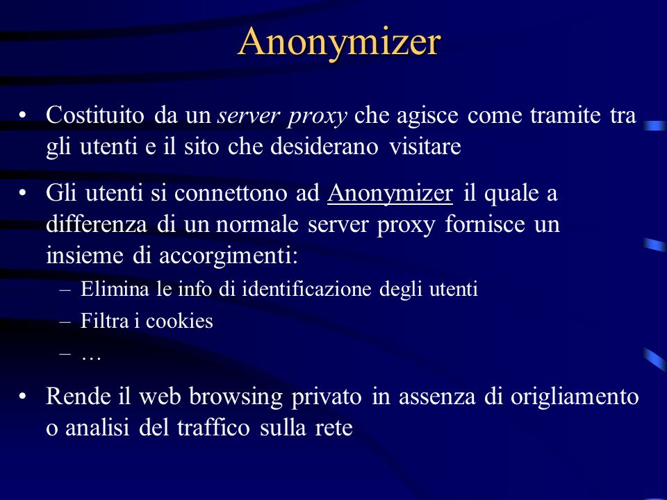 Anonymizer Costituito da un server proxy che agisce come tramite tra gli utenti e il sito che desiderano visitare Gli utenti si connettono ad Anonymizer il quale a differenza di un normale server proxy fornisce un insieme di accorgimenti: –Elimina le info di identificazione degli utenti –Filtra i cookies –…–… Rende il web browsing privato in assenza di origliamento o analisi del traffico sulla rete