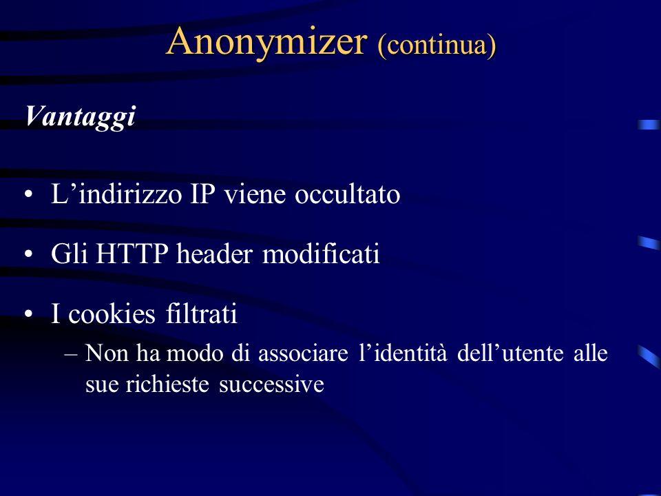 Anonymizer (continua) Vantaggi Lindirizzo IP viene occultato Gli HTTP header modificati I cookies filtrati –Non ha modo di associare lidentità dellutente alle sue richieste successive