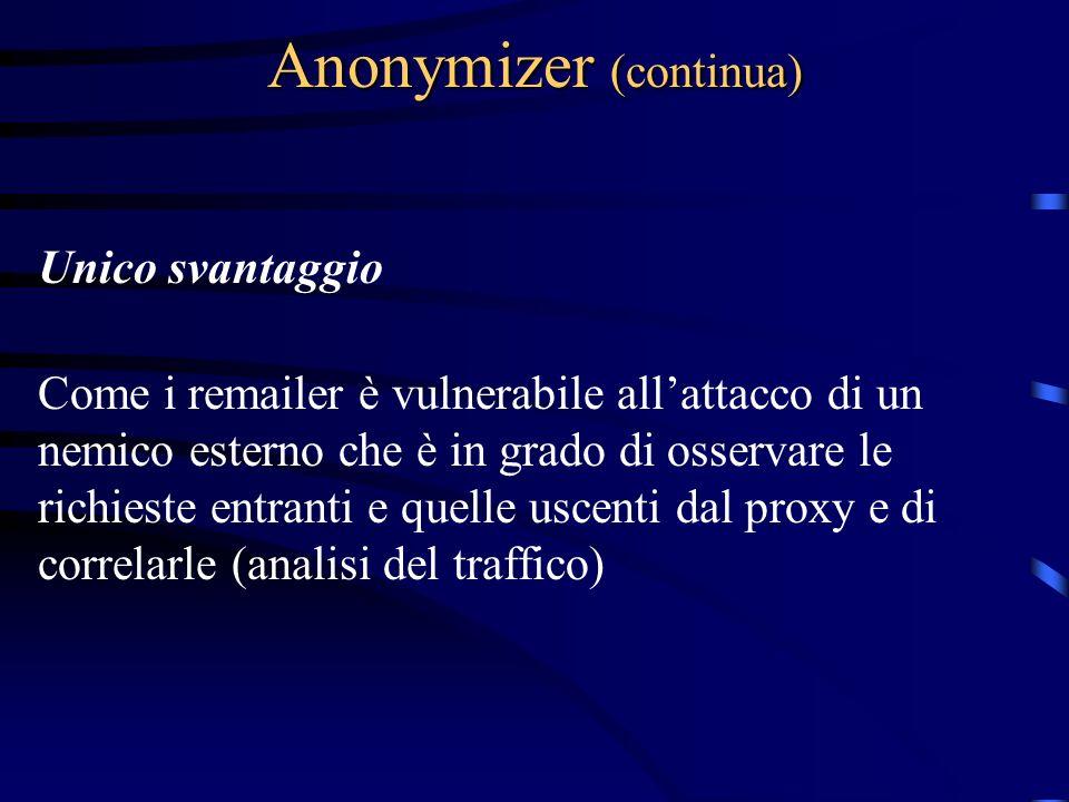 Anonymizer (continua) Unico svantaggio Come i remailer è vulnerabile allattacco di un nemico esterno che è in grado di osservare le richieste entranti e quelle uscenti dal proxy e di correlarle (analisi del traffico)