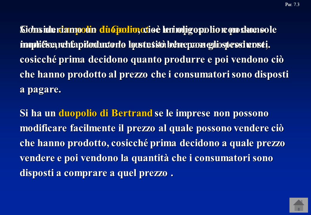 Par. 7.3 Si ha un duopolio di Bertrand se le imprese non possono modificare facilmente il prezzo al quale possono vendere ciò che hanno prodotto, cosi