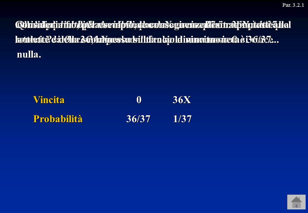 Par. 3.2.1Vincita Probabilità 036X 36/371/37 … e la probabilità che si vinca una somma pari a 36X è 1/37. Alla roulette si punta una somma X su un num