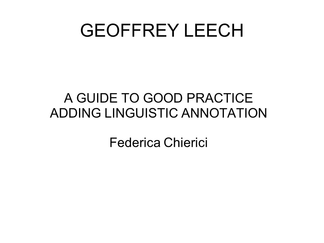 GEOFFREY LEECH A GUIDE TO GOOD PRACTICE ADDING LINGUISTIC ANNOTATION Federica Chierici