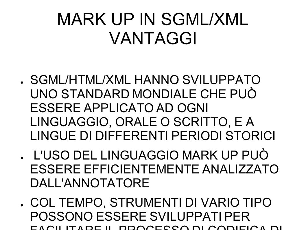 MARK UP IN SGML/XML VANTAGGI SGML/HTML/XML HANNO SVILUPPATO UNO STANDARD MONDIALE CHE PUÒ ESSERE APPLICATO AD OGNI LINGUAGGIO, ORALE O SCRITTO, E A LINGUE DI DIFFERENTI PERIODI STORICI L USO DEL LINGUAGGIO MARK UP PUÒ ESSERE EFFICIENTEMENTE ANALIZZATO DALL ANNOTATORE COL TEMPO, STRUMENTI DI VARIO TIPO POSSONO ESSERE SVILUPPATI PER FACILITARE IL PROCESSO DI CODIFICA DI QUESTI LINGUAGGI ( per esempio Human Communication Research Centre di Edimburgo)