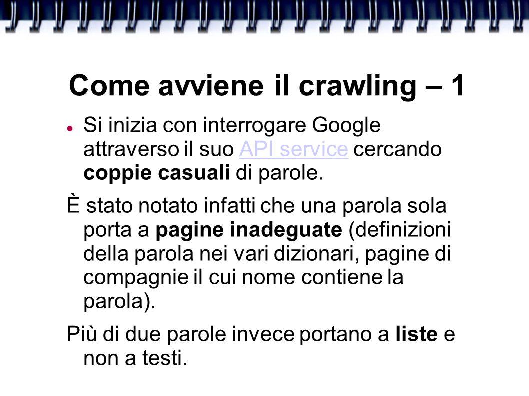 Come avviene il crawling – 1 Si inizia con interrogare Google attraverso il suo API service cercando coppie casuali di parole.API service È stato notato infatti che una parola sola porta a pagine inadeguate (definizioni della parola nei vari dizionari, pagine di compagnie il cui nome contiene la parola).