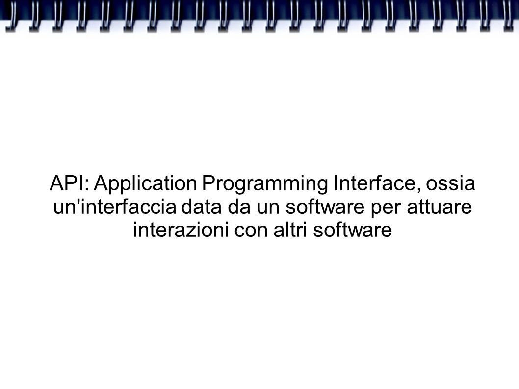 API: Application Programming Interface, ossia un interfaccia data da un software per attuare interazioni con altri software