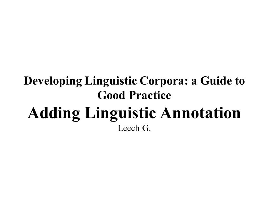 Developing Linguistic Corpora: a Guide to Good Practice Adding Linguistic Annotation Leech G.