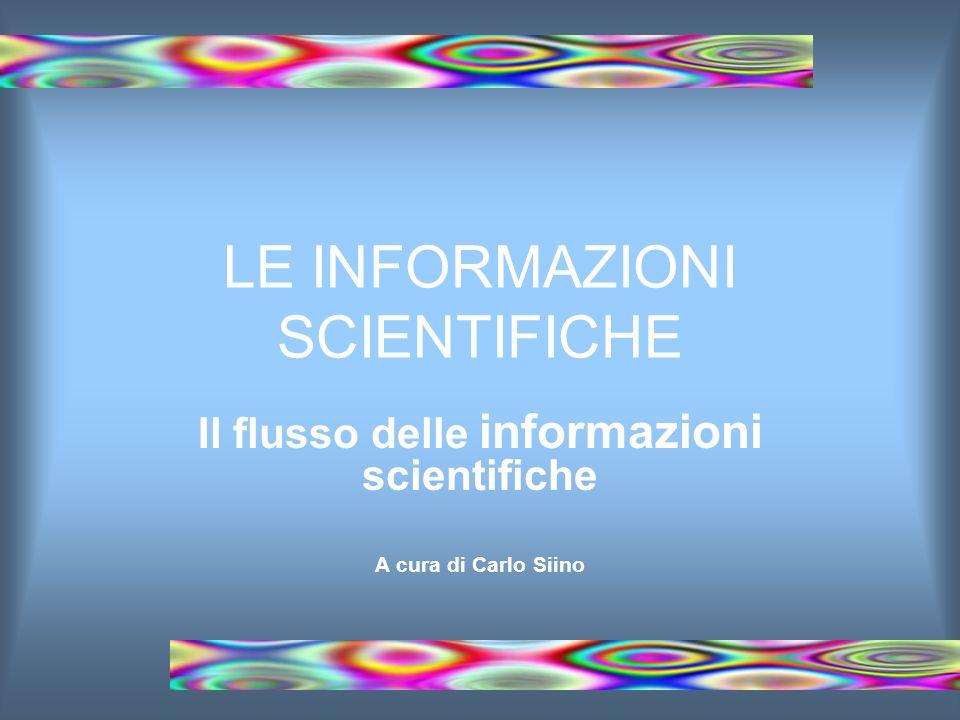 LE INFORMAZIONI SCIENTIFICHE Il flusso delle informazioni scientifiche A cura di Carlo Siino