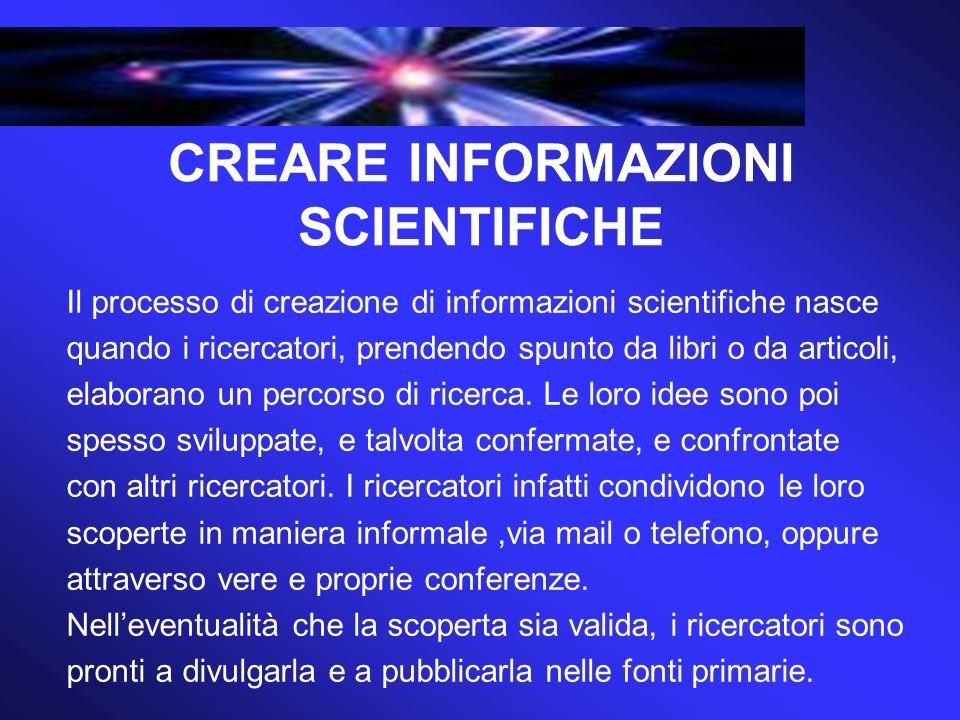 CREARE INFORMAZIONI SCIENTIFICHE Il processo di creazione di informazioni scientifiche nasce quando i ricercatori, prendendo spunto da libri o da articoli, elaborano un percorso di ricerca.