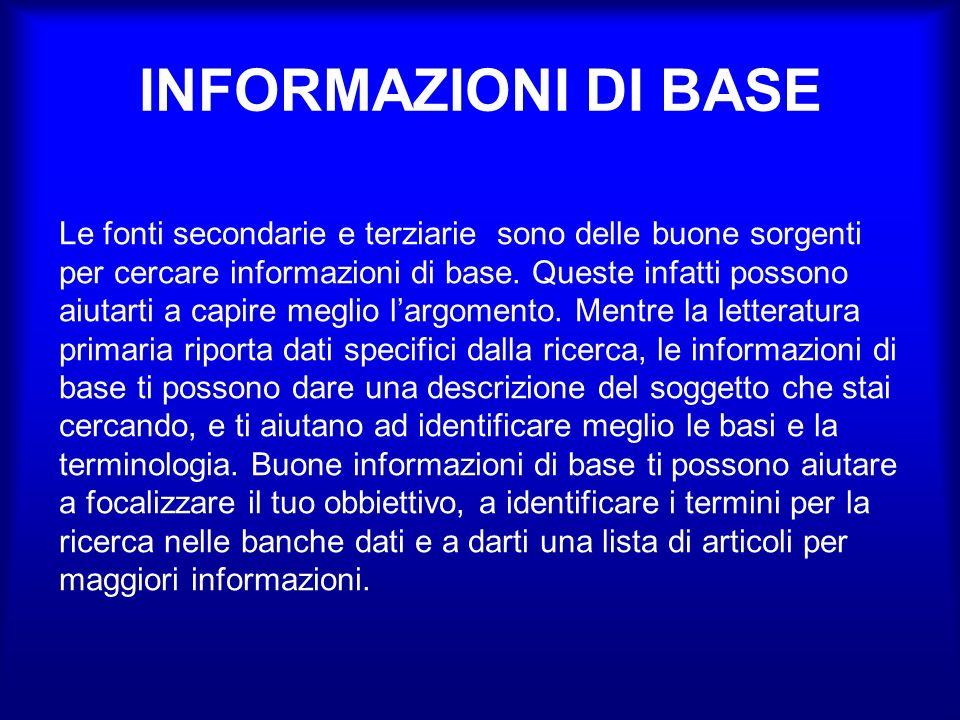 INFORMAZIONI DI BASE Le fonti secondarie e terziarie sono delle buone sorgenti per cercare informazioni di base.