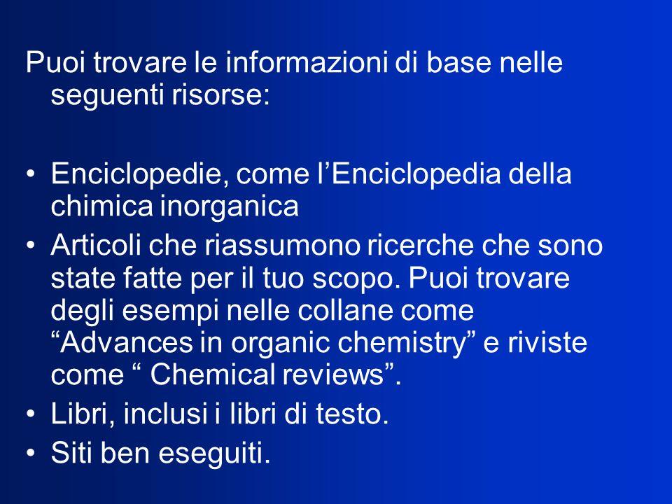 Puoi trovare le informazioni di base nelle seguenti risorse: Enciclopedie, come lEnciclopedia della chimica inorganica Articoli che riassumono ricerche che sono state fatte per il tuo scopo.