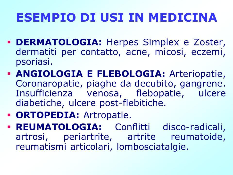 ESEMPIO DI USI IN MEDICINA DERMATOLOGIA: Herpes Simplex e Zoster, dermatiti per contatto, acne, micosi, eczemi, psoriasi. ANGIOLOGIA E FLEBOLOGIA: Art