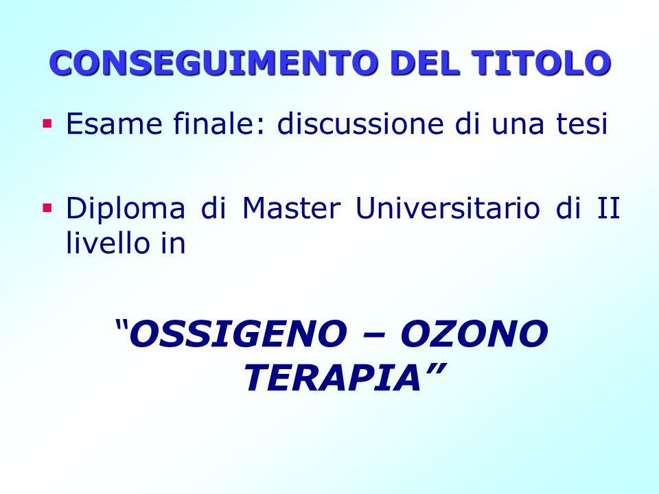 CONSEGUIMENTO DEL TITOLO Esame finale: discussione di una tesi Diploma di Master Universitario di II livello in OSSIGENO – OZONO TERAPIA