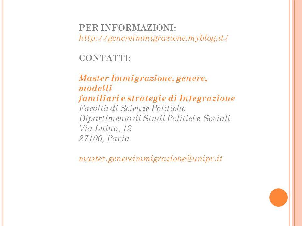 PER INFORMAZIONI: http://genereimmigrazione.myblog.it/ CONTATTI: Master Immigrazione, genere, modelli familiari e strategie di Integrazione Facoltà di Scienze Politiche Dipartimento di Studi Politici e Sociali Via Luino, 12 27100, Pavia master.genereimmigrazione@unipv.it