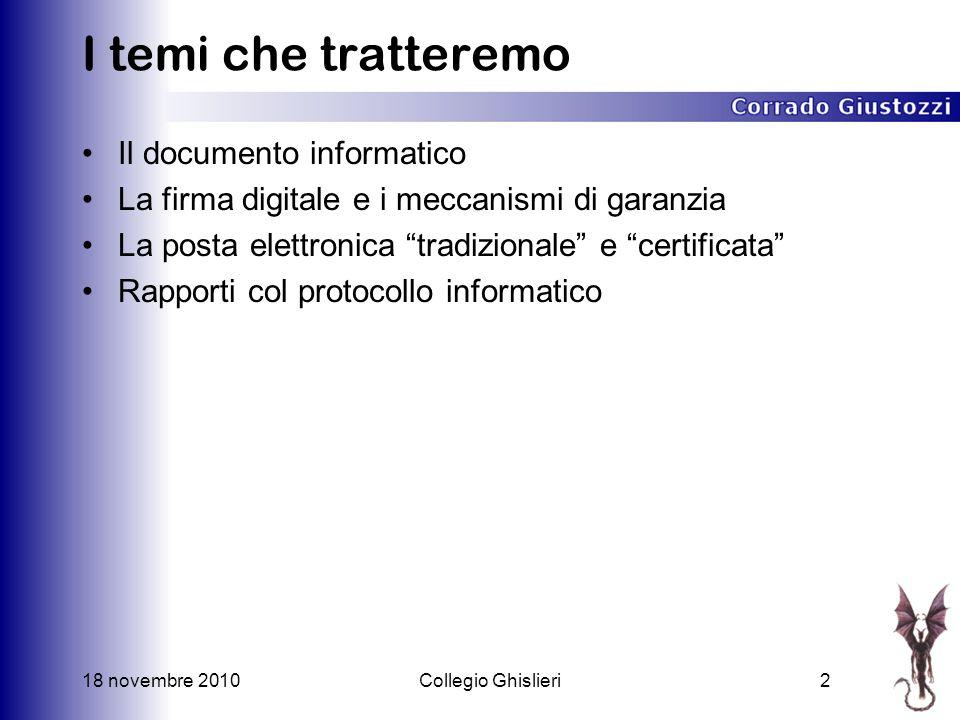 18 novembre 2010Collegio Ghislieri2 I temi che tratteremo Il documento informatico La firma digitale e i meccanismi di garanzia La posta elettronica tradizionale e certificata Rapporti col protocollo informatico