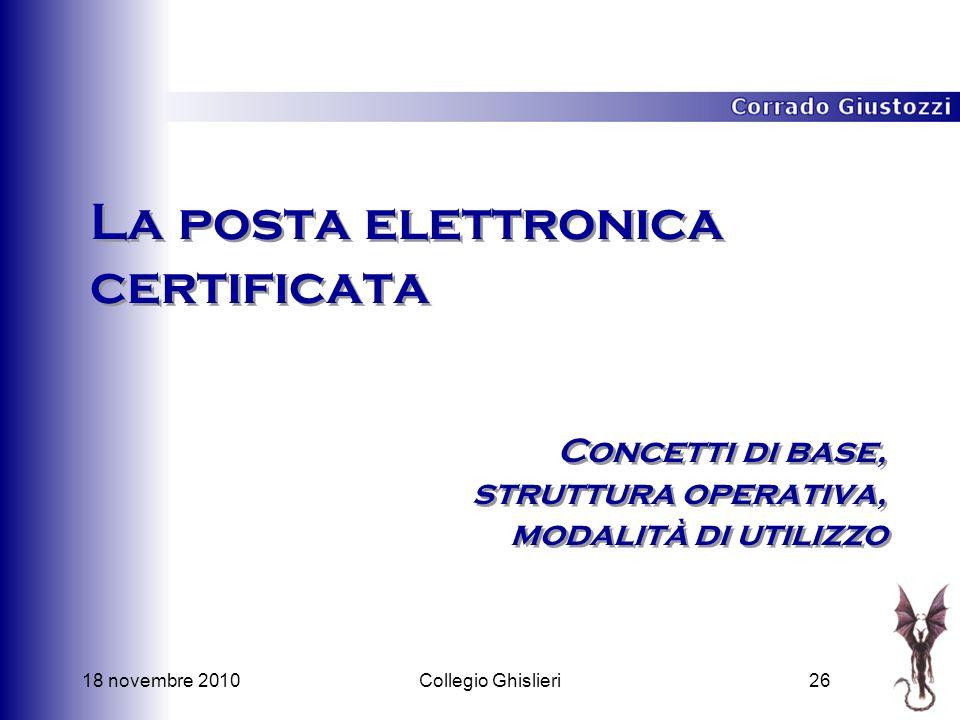 18 novembre 201026Collegio Ghislieri La posta elettronica certificata Concetti di base, struttura operativa, modalità di utilizzo