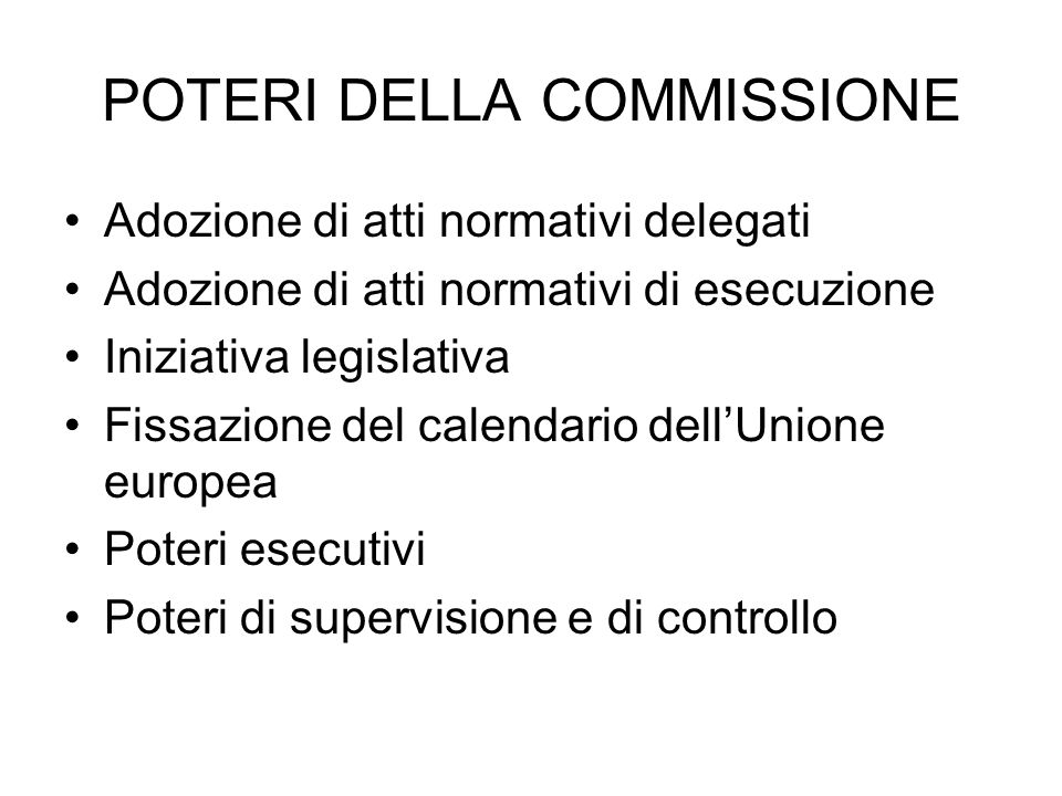 POTERI DELLA COMMISSIONE Adozione di atti normativi delegati Adozione di atti normativi di esecuzione Iniziativa legislativa Fissazione del calendario dellUnione europea Poteri esecutivi Poteri di supervisione e di controllo