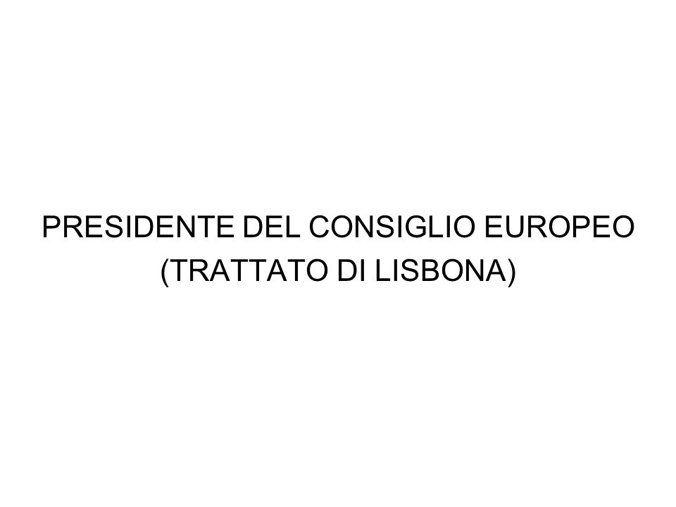 CARATTERISTICHE È eletto dal Consiglio europeo per un mandato di due anni e mezzo, rinnovabile una volta Non può essere titolare di un mandato nazionale È un membro aggiunto del Consiglio europeo