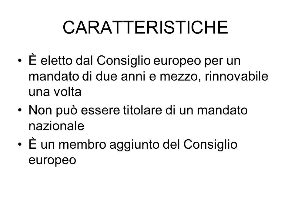 CARATTERISTICHE È eletto dal Consiglio europeo per un mandato di due anni e mezzo, rinnovabile una volta Non può essere titolare di un mandato naziona