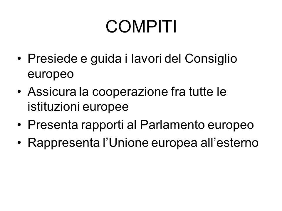 COMPITI Presiede e guida i lavori del Consiglio europeo Assicura la cooperazione fra tutte le istituzioni europee Presenta rapporti al Parlamento europeo Rappresenta lUnione europea allesterno