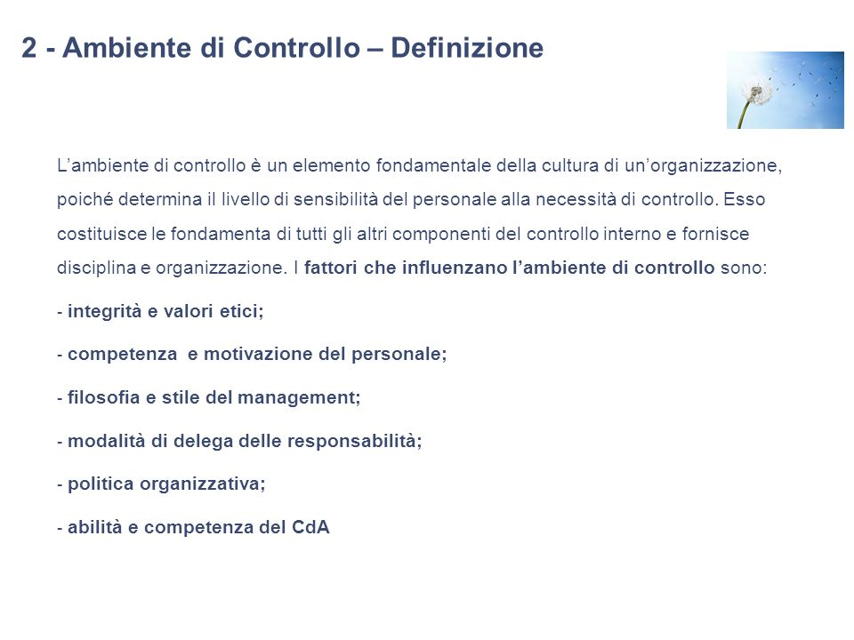 2 - Ambiente di Controllo – Definizione Lambiente di controllo è un elemento fondamentale della cultura di unorganizzazione, poiché determina il livel