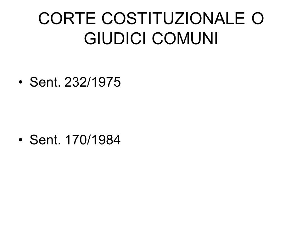 CORTE COSTITUZIONALE O GIUDICI COMUNI Sent. 232/1975 Sent. 170/1984