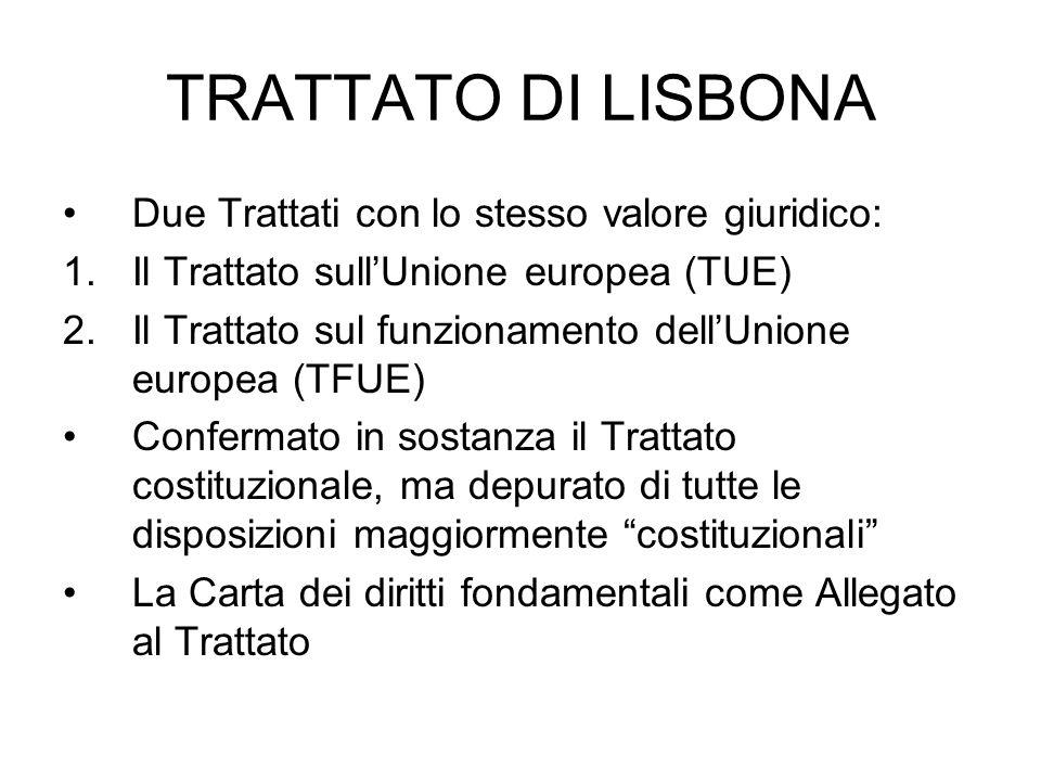 TRATTATO DI LISBONA Due Trattati con lo stesso valore giuridico: 1.Il Trattato sullUnione europea (TUE) 2.Il Trattato sul funzionamento dellUnione europea (TFUE) Confermato in sostanza il Trattato costituzionale, ma depurato di tutte le disposizioni maggiormente costituzionali La Carta dei diritti fondamentali come Allegato al Trattato