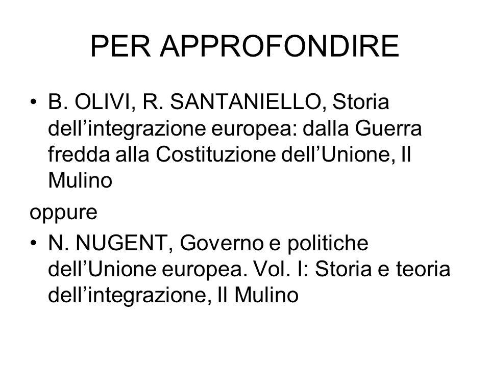 PER APPROFONDIRE B. OLIVI, R. SANTANIELLO, Storia dellintegrazione europea: dalla Guerra fredda alla Costituzione dellUnione, Il Mulino oppure N. NUGE