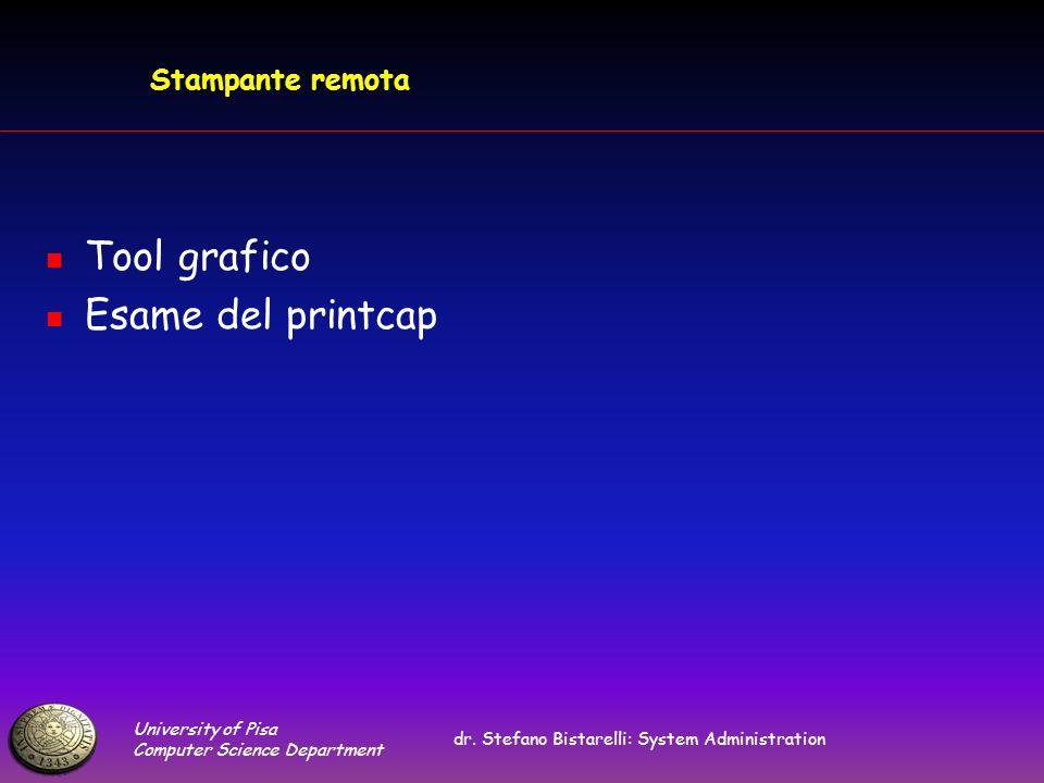 University of Pisa Computer Science Department dr. Stefano Bistarelli: System Administration Stampante remota Tool grafico Esame del printcap