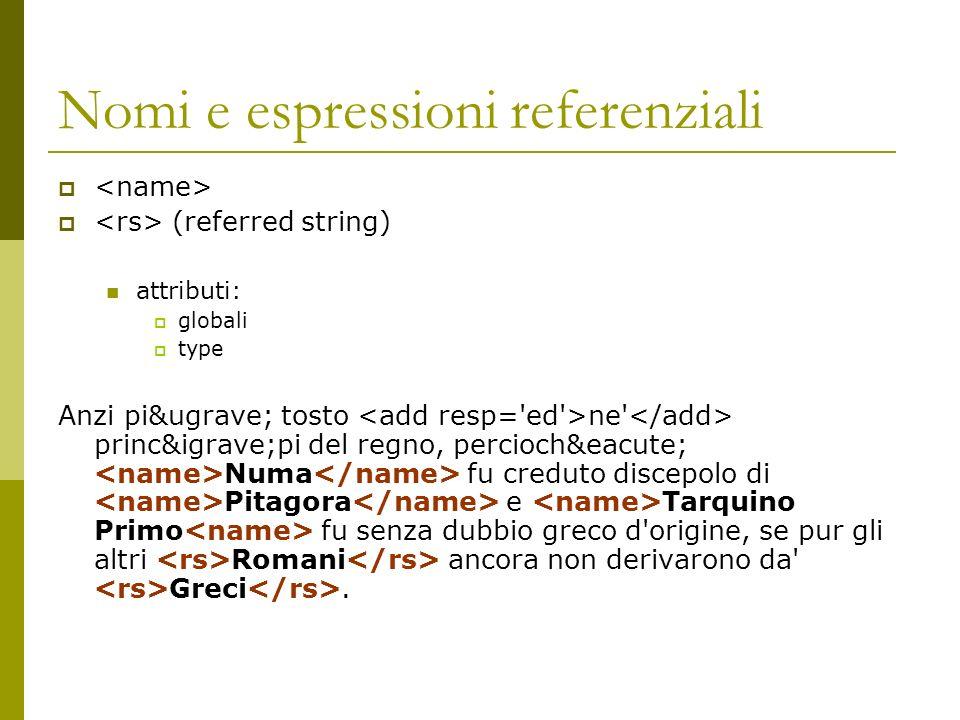 Nomi e espressioni referenziali (referred string) attributi: globali type Anzi più tosto ne' princìpi del regno, percioché Numa f