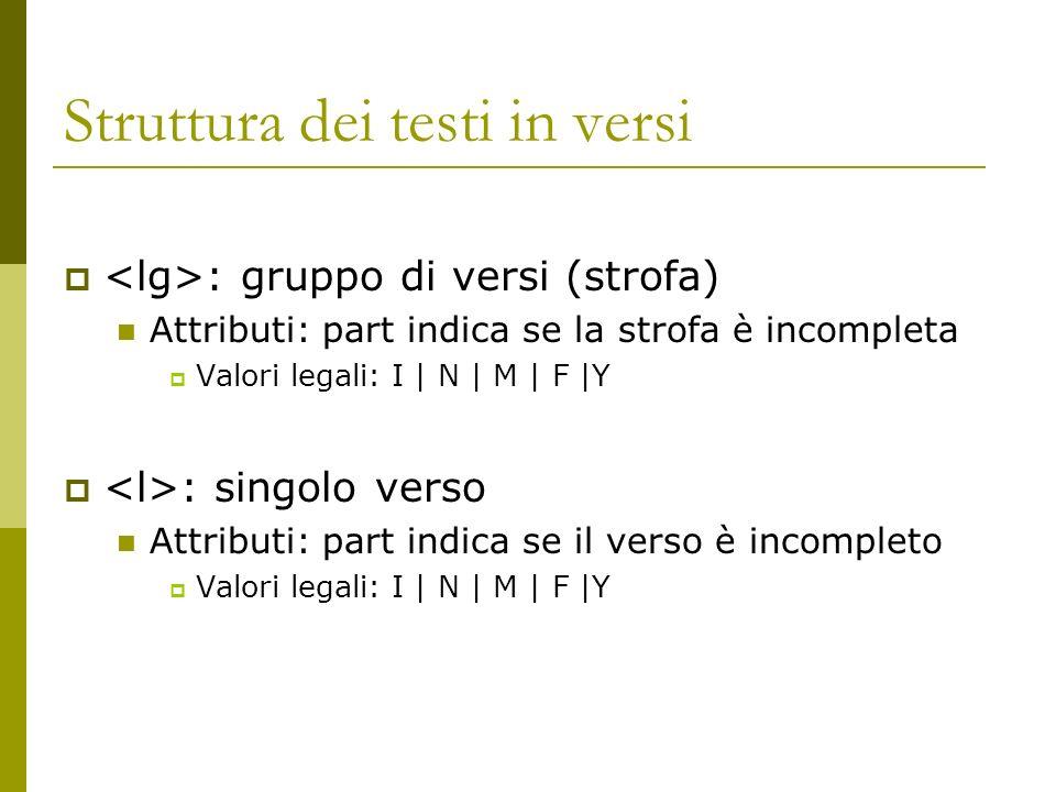 Struttura dei testi in versi : gruppo di versi (strofa) Attributi: part indica se la strofa è incompleta Valori legali: I | N | M | F |Y : singolo ver