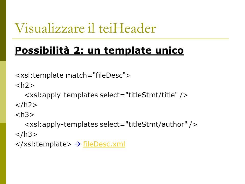 Visualizzare il teiHeader Possibilità 2: un template unico fileDesc.xml