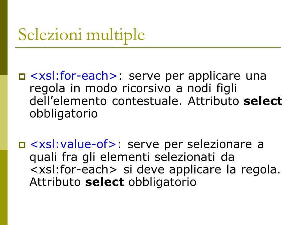 Selezioni multiple : serve per applicare una regola in modo ricorsivo a nodi figli dellelemento contestuale. Attributo select obbligatorio : serve per