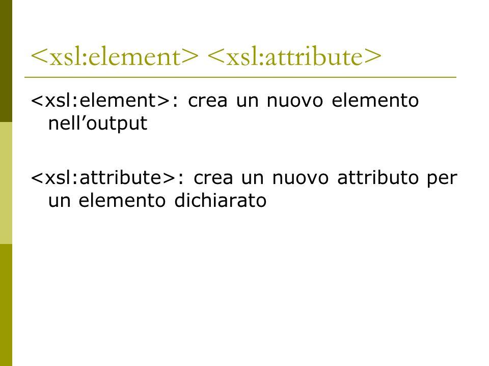 : crea un nuovo elemento nelloutput : crea un nuovo attributo per un elemento dichiarato