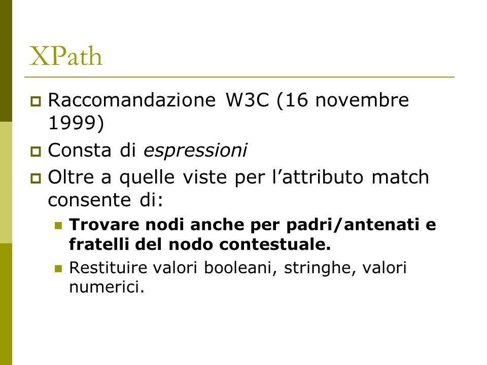XPath Raccomandazione W3C (16 novembre 1999) Consta di espressioni Oltre a quelle viste per lattributo match consente di: Trovare nodi anche per padri