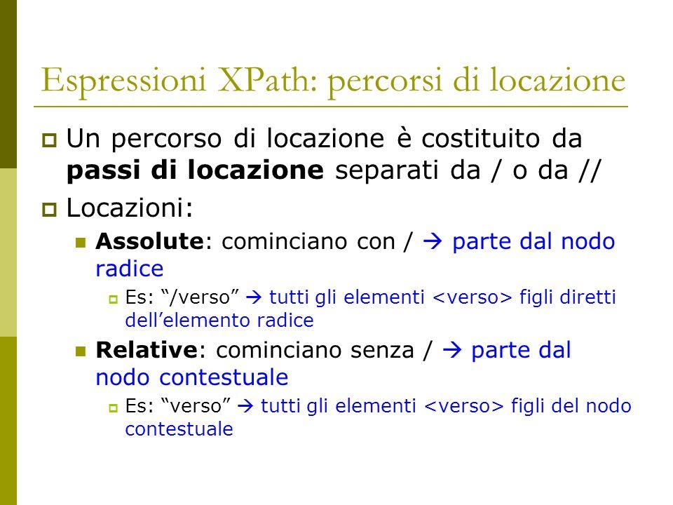 Espressioni XPath: percorsi di locazione Un percorso di locazione è costituito da passi di locazione separati da / o da // Locazioni: Assolute: cominc