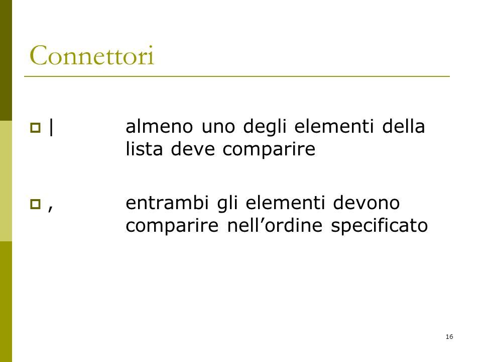 16 Connettori | almeno uno degli elementi della lista deve comparire, entrambi gli elementi devono comparire nellordine specificato