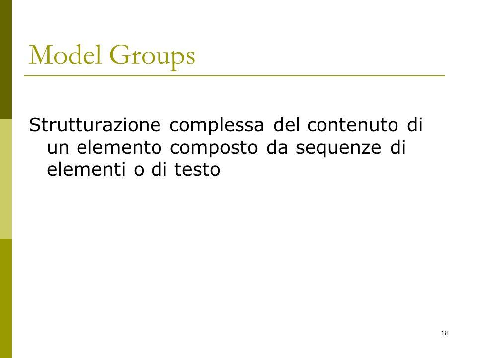 18 Model Groups Strutturazione complessa del contenuto di un elemento composto da sequenze di elementi o di testo