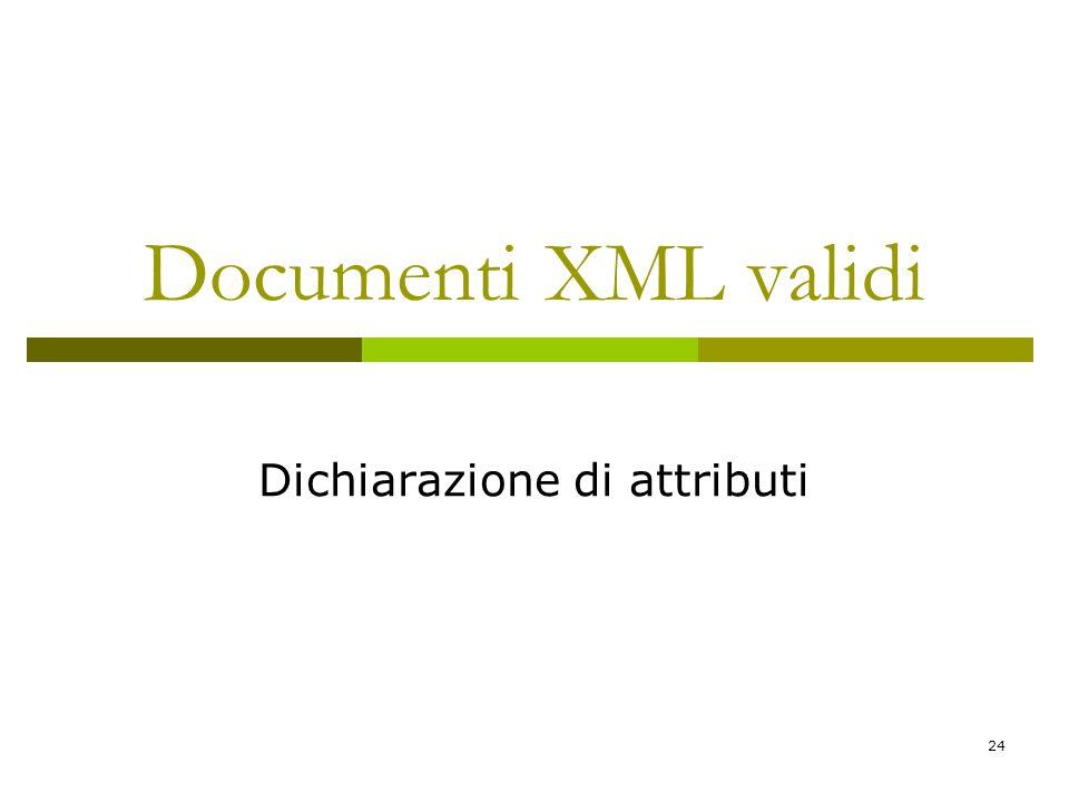 24 Documenti XML validi Dichiarazione di attributi