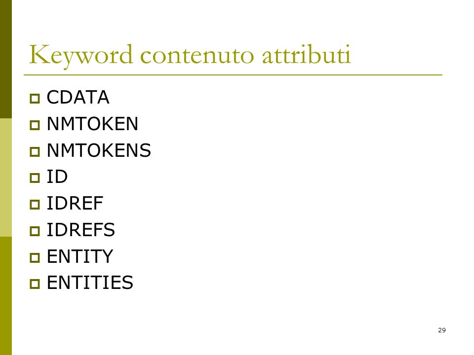 29 Keyword contenuto attributi CDATA NMTOKEN NMTOKENS ID IDREF IDREFS ENTITY ENTITIES