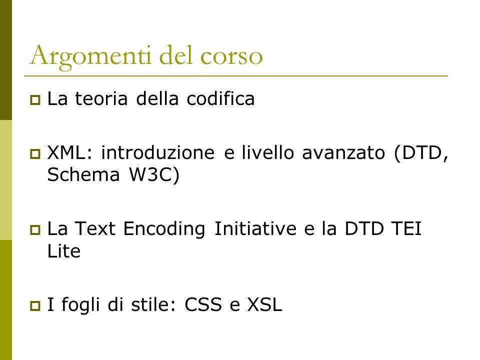 Argomenti del corso La teoria della codifica XML: introduzione e livello avanzato (DTD, Schema W3C) La Text Encoding Initiative e la DTD TEI Lite I fogli di stile: CSS e XSL