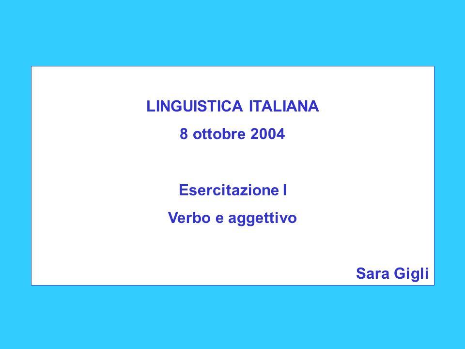 LINGUISTICA ITALIANA 8 ottobre 2004 Esercitazione I Verbo e aggettivo Sara Gigli
