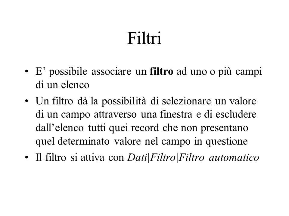 Filtri E possibile associare un filtro ad uno o più campi di un elenco Un filtro dà la possibilità di selezionare un valore di un campo attraverso una finestra e di escludere dallelenco tutti quei record che non presentano quel determinato valore nel campo in questione Il filtro si attiva con Dati|Filtro|Filtro automatico