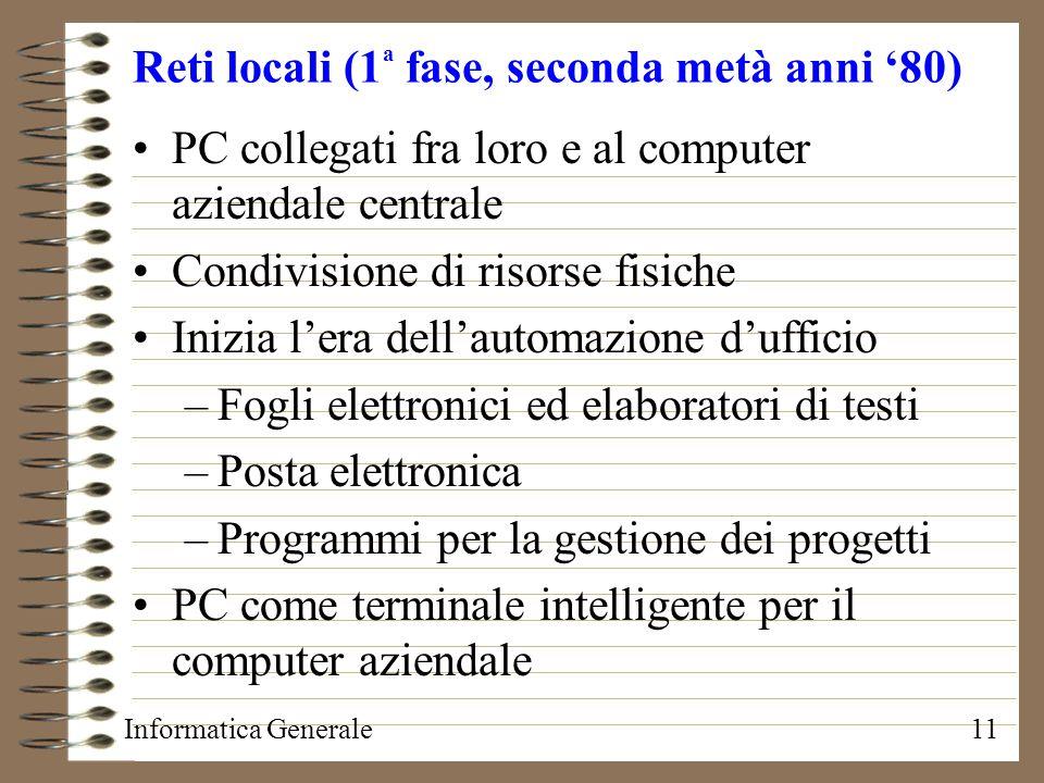 Informatica Generale11 Reti locali (1 a fase, seconda metà anni 80) PC collegati fra loro e al computer aziendale centrale Condivisione di risorse fis