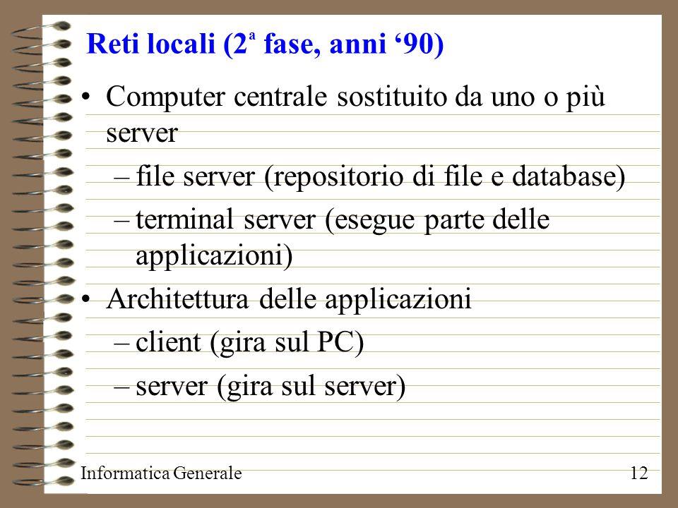 Informatica Generale12 Reti locali (2 a fase, anni 90) Computer centrale sostituito da uno o più server –file server (repositorio di file e database)