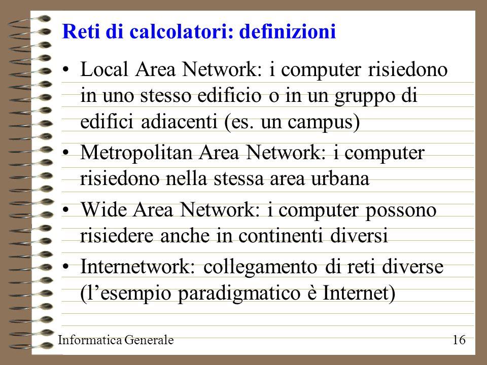 Informatica Generale16 Reti di calcolatori: definizioni Local Area Network: i computer risiedono in uno stesso edificio o in un gruppo di edifici adia