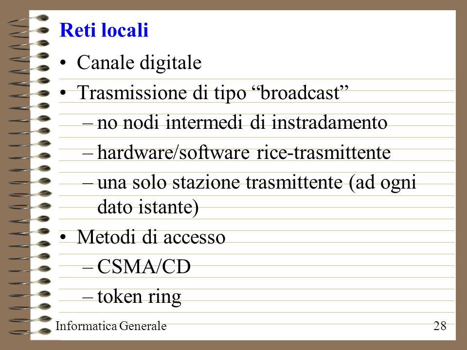 Informatica Generale28 Reti locali Canale digitale Trasmissione di tipo broadcast –no nodi intermedi di instradamento –hardware/software rice-trasmitt
