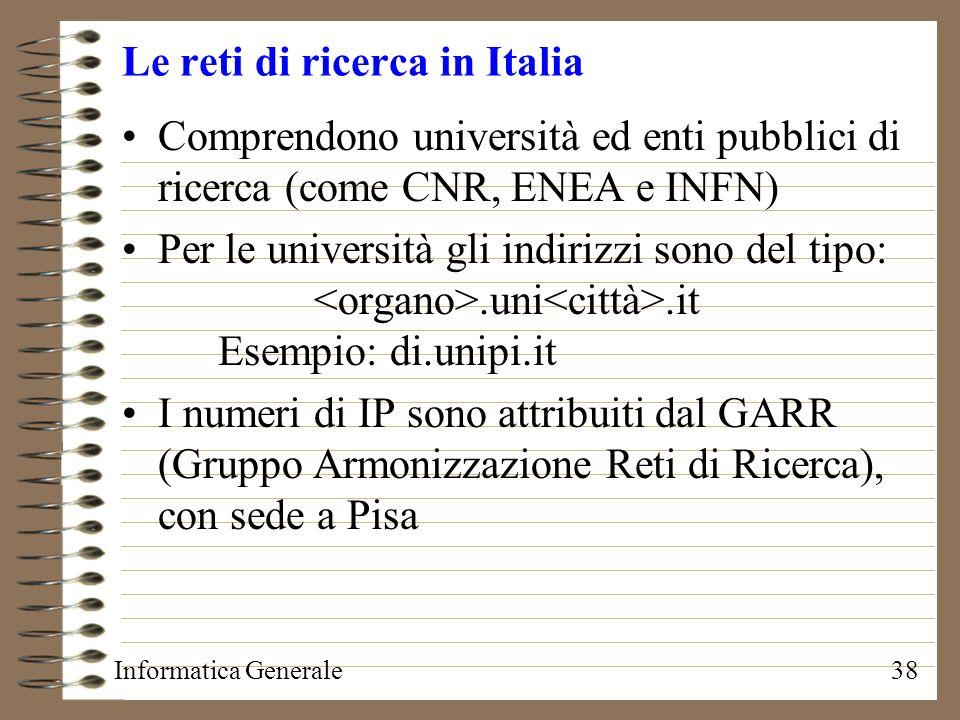 Informatica Generale38 Le reti di ricerca in Italia Comprendono università ed enti pubblici di ricerca (come CNR, ENEA e INFN) Per le università gli i