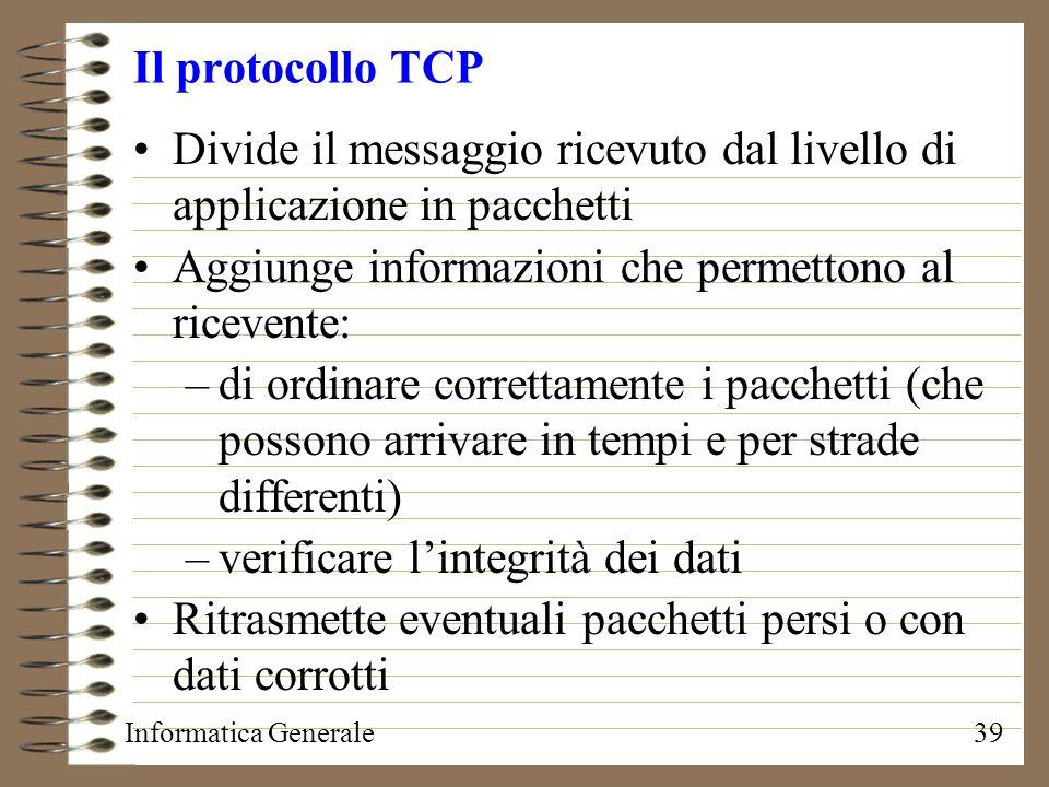 Informatica Generale39 Il protocollo TCP Divide il messaggio ricevuto dal livello di applicazione in pacchetti Aggiunge informazioni che permettono al
